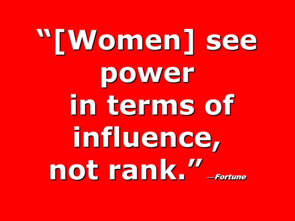 [Women] see power in terms of influence, not rank. —Fortune